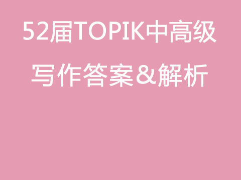 第52届TOPIK Ⅱ中高级写作答案+真题精析韩国语能力考试