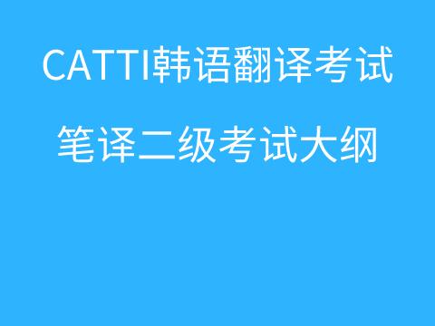 CATTI韩语翻译考试:朝鲜语/韩国语笔译二级考试大纲