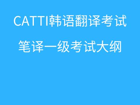 CATTI韩语翻译考试:朝鲜语/韩国语笔译一级考试大纲