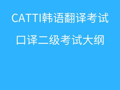 CATTI韩语翻译考试:朝鲜语/韩国语口译二级考试大纲