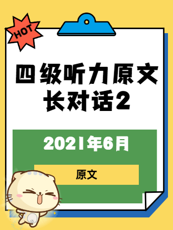 2021年6月英语四级听力原文:长对话2(沪江网校)