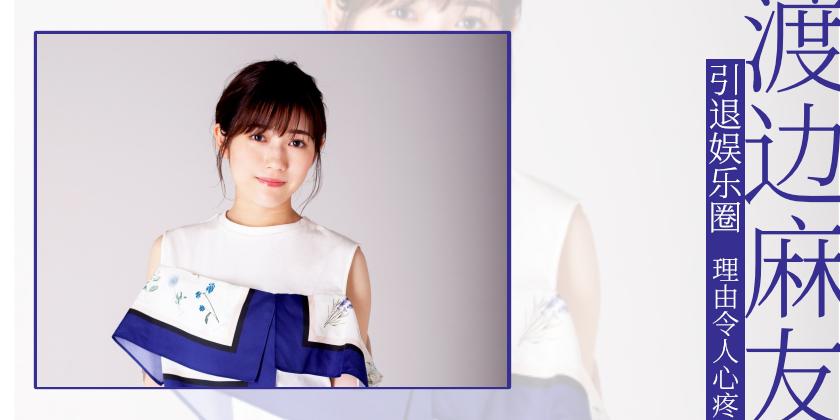 渡边麻友宣布退出演艺圈,理由令人心疼。
