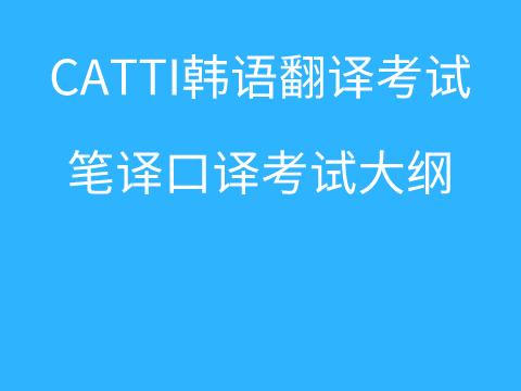 CATTI韩语翻译资格考试大纲汇总(笔译&口译)