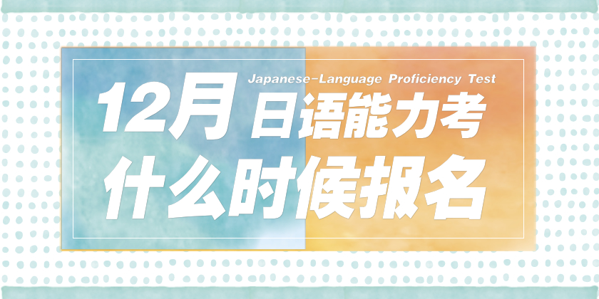 020年12月日语能力考什么时候报名?